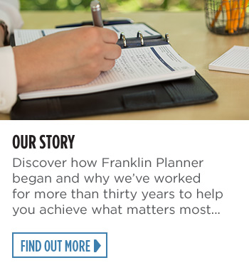 Our story Discover how FranklinPlanner began and why we've worked for more than thirty years to help you achieve what matters most