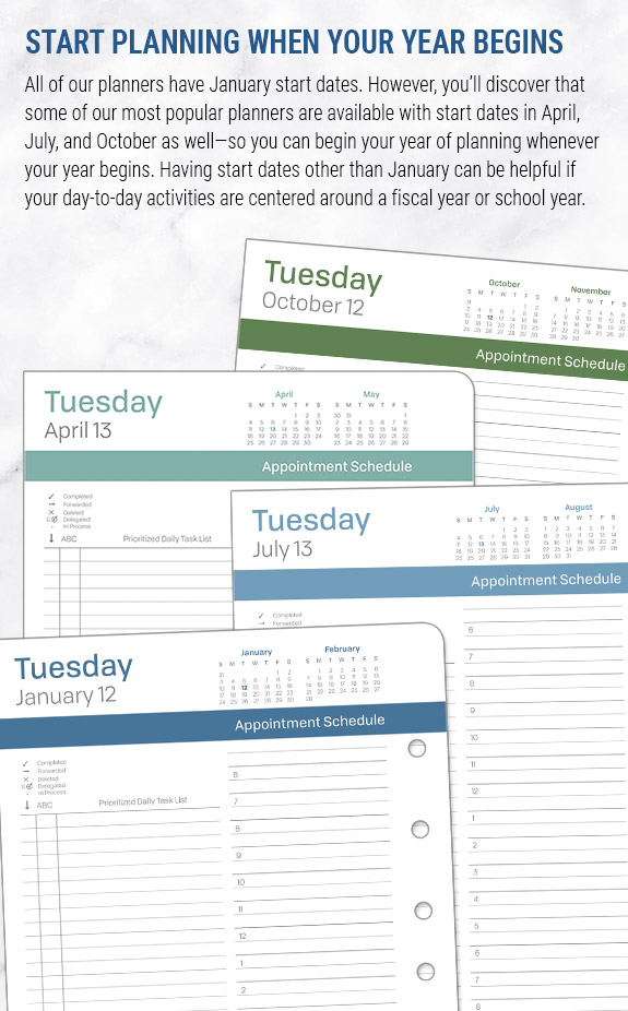 Start planning when your year begins. All of our planners have January start dates, but you'll notice that some of our most popular planners are also available with start dates in April, July, an October. This can be helpful if your daily actions are centered around a fiscal year or school year.