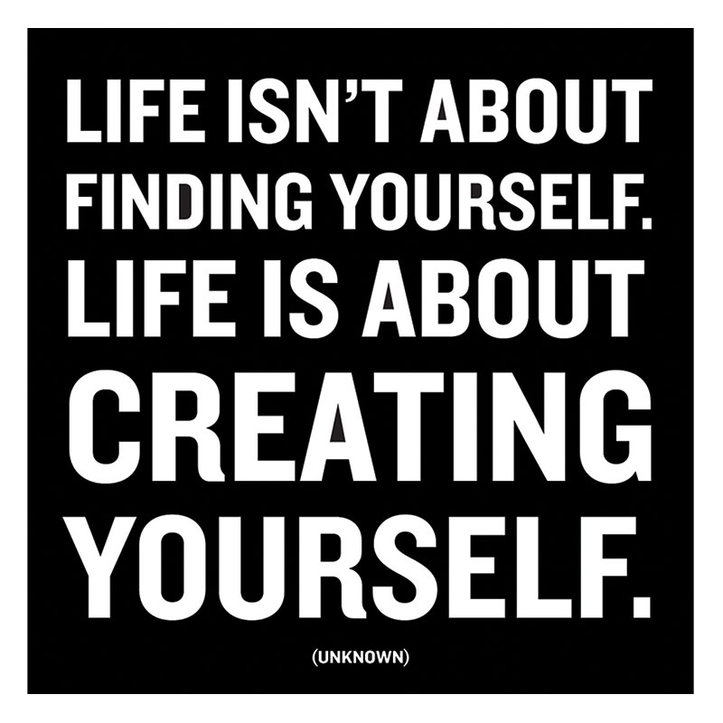 Life isn't about finding yourself. Life is about creating yourself magnet