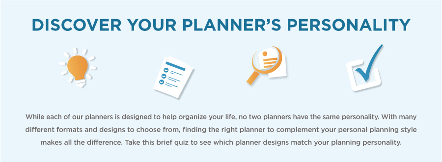 Discover your planner's personality: While each of our planners is designed to help organize your life, no two planners have the same personality.  With many different formats and designs to choose from, finding the right planner to complement your personal planning style makes all the difference. Take this brief quiz to see which planner designs match your planning personality.