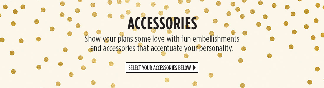 Accessories | Show your plans some love with fun embellishments and accessories that accentuate your personality. | Select Your Accessories Below